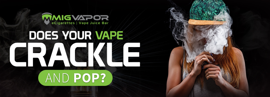 does your vape crackle and pop